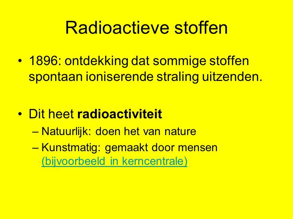Radioactieve stoffen 1896: ontdekking dat sommige stoffen spontaan ioniserende straling uitzenden.