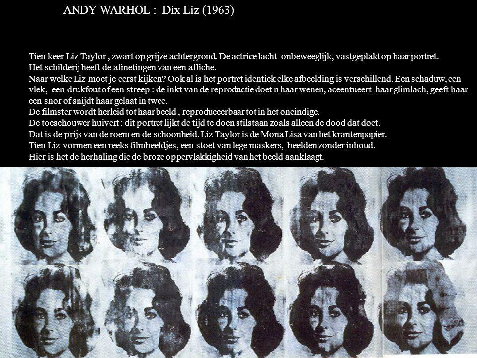 ANDY WARHOL : Dix Liz (1963) Tien keer Liz Taylor , zwart op grijze achtergrond. De actrice lacht onbeweeglijk, vastgeplakt op haar portret.