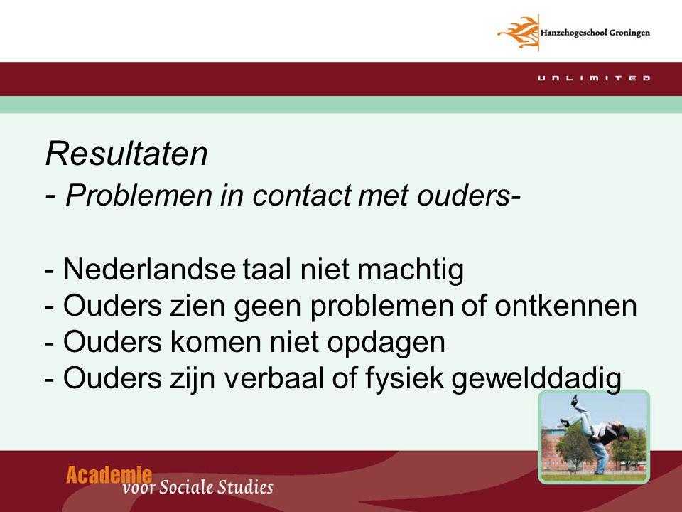 Resultaten - Problemen in contact met ouders- - Nederlandse taal niet machtig - Ouders zien geen problemen of ontkennen - Ouders komen niet opdagen - Ouders zijn verbaal of fysiek gewelddadig