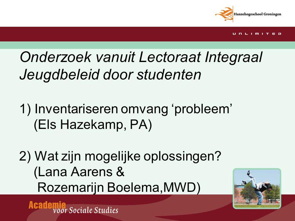 Onderzoek vanuit Lectoraat Integraal Jeugdbeleid door studenten 1) Inventariseren omvang 'probleem' (Els Hazekamp, PA) 2) Wat zijn mogelijke oplossingen.