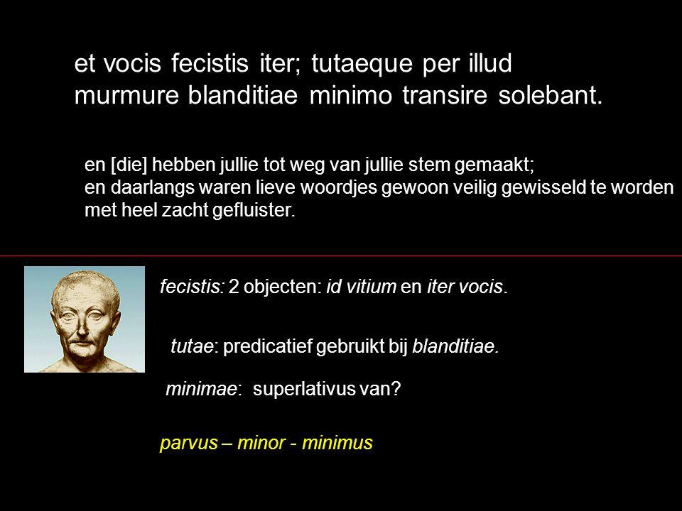 et vocis fecistis iter; tutaeque per illud murmure blanditiae minimo transire solebant.