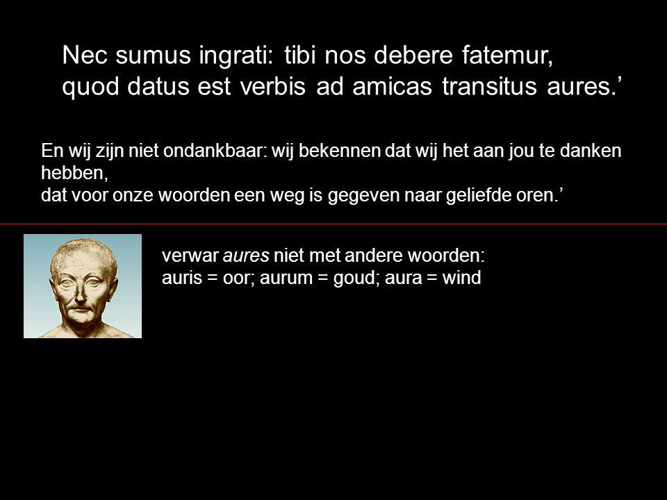 Nec sumus ingrati: tibi nos debere fatemur, quod datus est verbis ad amicas transitus aures.'