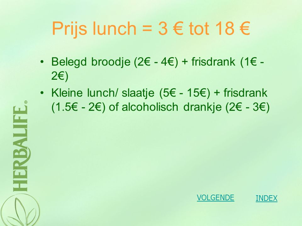 Prijs lunch = 3 € tot 18 € Belegd broodje (2€ - 4€) + frisdrank (1€ - 2€)