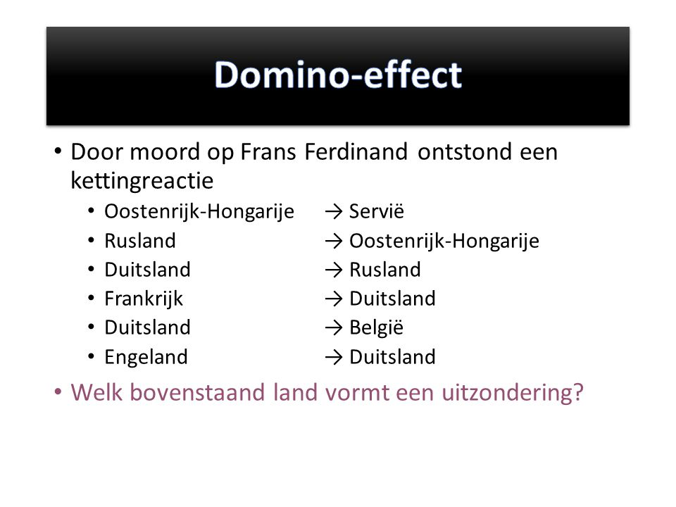 Domino-effect Door moord op Frans Ferdinand ontstond een kettingreactie. Oostenrijk-Hongarije → Servië.