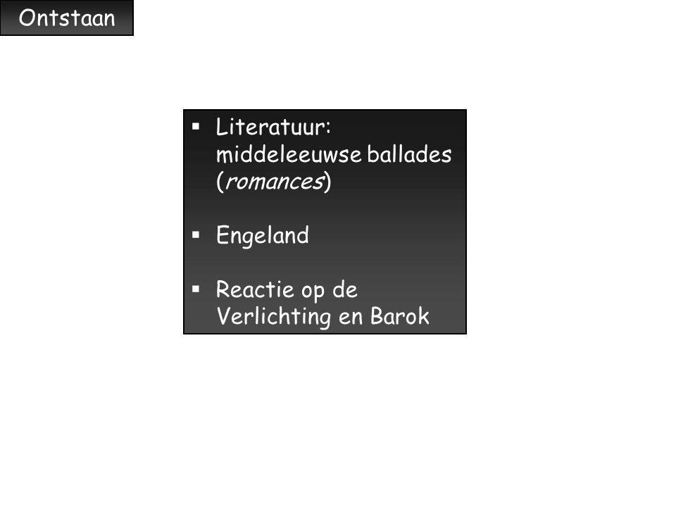 Ontstaan Literatuur: middeleeuwse ballades (romances) Engeland Reactie op de Verlichting en Barok