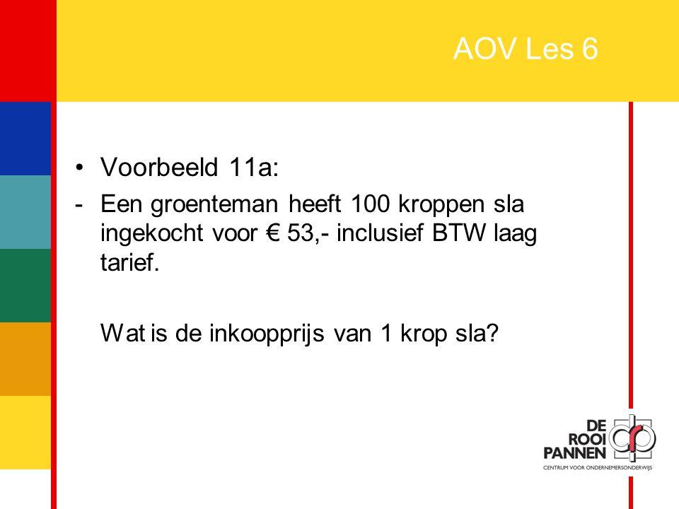 AOV Les 6 Voorbeeld 11a: - Een groenteman heeft 100 kroppen sla ingekocht voor € 53,- inclusief BTW laag tarief.