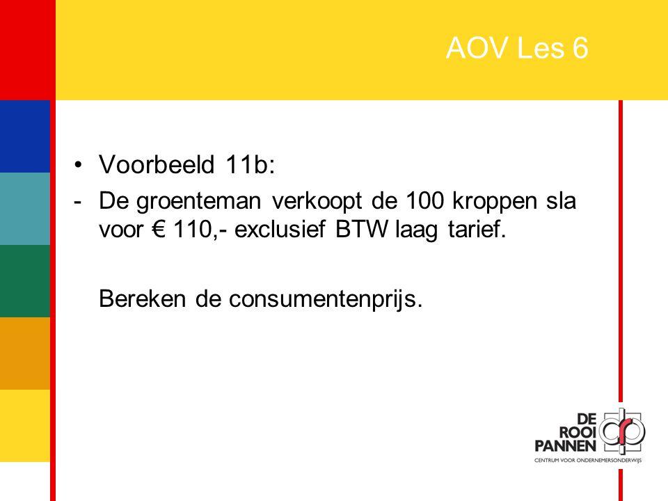 AOV Les 6 Voorbeeld 11b: - De groenteman verkoopt de 100 kroppen sla voor € 110,- exclusief BTW laag tarief.