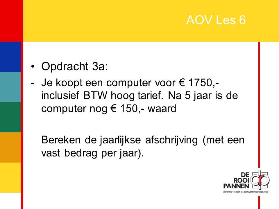 AOV Les 6 Opdracht 3a: Je koopt een computer voor € 1750,- inclusief BTW hoog tarief. Na 5 jaar is de computer nog € 150,- waard.
