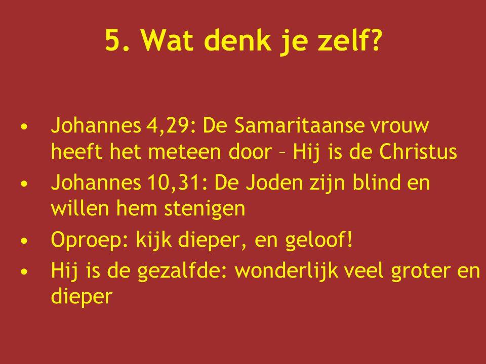 5. Wat denk je zelf Johannes 4,29: De Samaritaanse vrouw heeft het meteen door – Hij is de Christus.