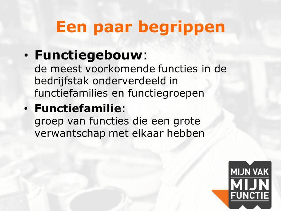 Een paar begrippen Functiegebouw: de meest voorkomende functies in de bedrijfstak onderverdeeld in functiefamilies en functiegroepen.