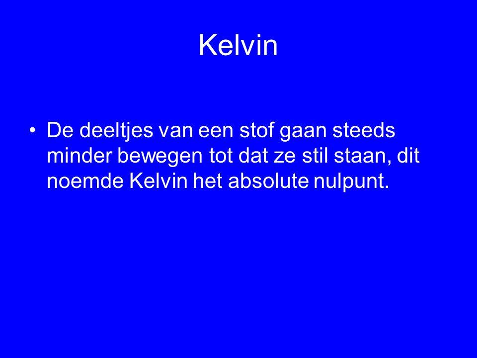 Kelvin De deeltjes van een stof gaan steeds minder bewegen tot dat ze stil staan, dit noemde Kelvin het absolute nulpunt.