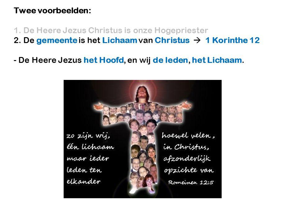 Twee voorbeelden: 1. De Heere Jezus Christus is onze Hogepriester. 2. De gemeente is het Lichaam van Christus  1 Korinthe 12.