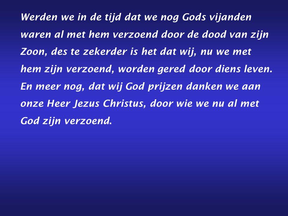 Werden we in de tijd dat we nog Gods vijanden waren al met hem verzoend door de dood van zijn Zoon, des te zekerder is het dat wij, nu we met hem zijn verzoend, worden gered door diens leven.
