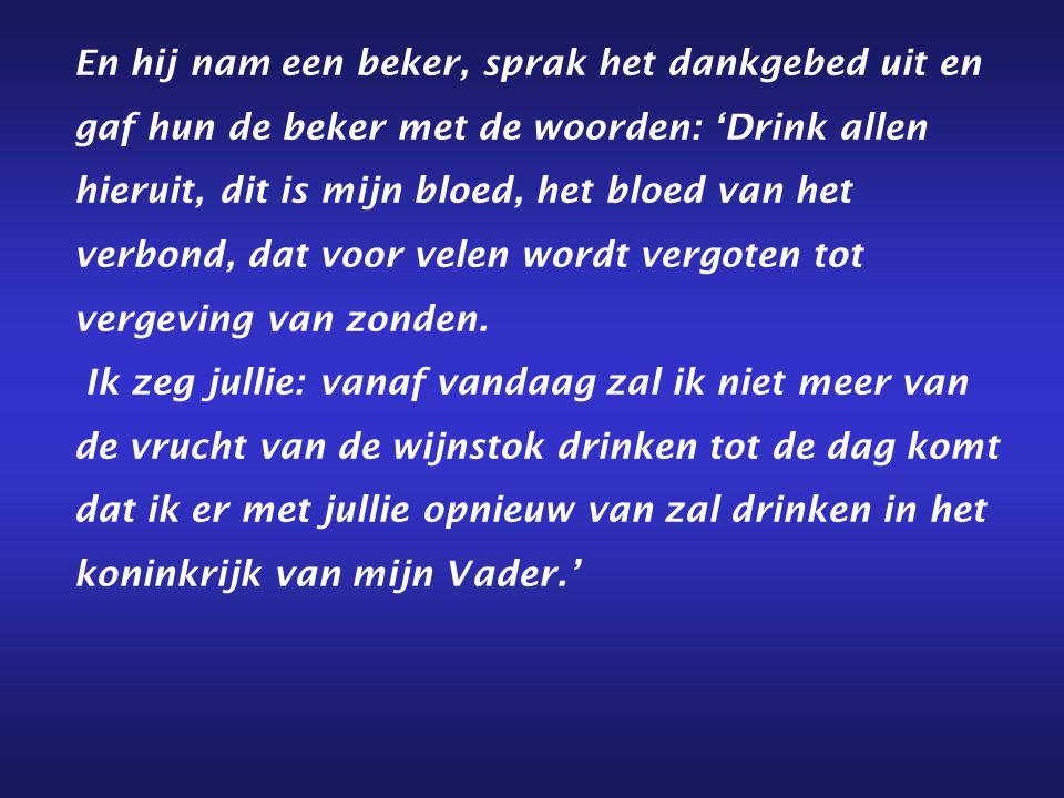 En hij nam een beker, sprak het dankgebed uit en gaf hun de beker met de woorden: 'Drink allen hieruit, dit is mijn bloed, het bloed van het verbond, dat voor velen wordt vergoten tot vergeving van zonden.