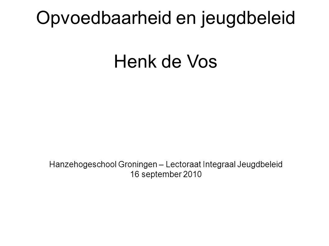 Opvoedbaarheid en jeugdbeleid Henk de Vos Hanzehogeschool Groningen – Lectoraat Integraal Jeugdbeleid 16 september 2010