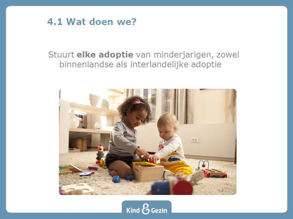 4.1 Wat doen we Stuurt elke adoptie van minderjarigen, zowel binnenlandse als interlandelijke adoptie.