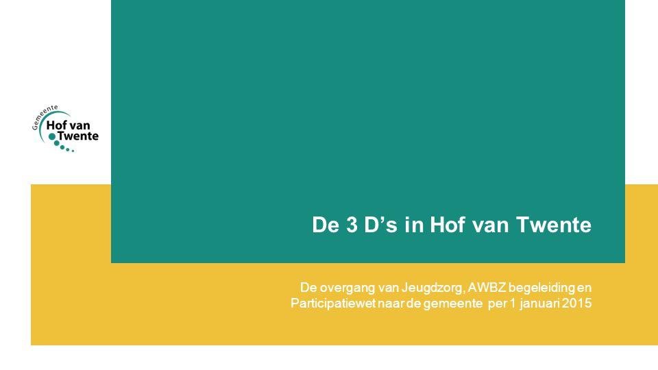 De 3 D's in Hof van Twente De overgang van Jeugdzorg, AWBZ begeleiding en Participatiewet naar de gemeente per 1 januari 2015.