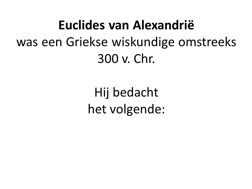 Euclides van Alexandrië was een Griekse wiskundige omstreeks 300 v. Chr. Hij bedacht het volgende: