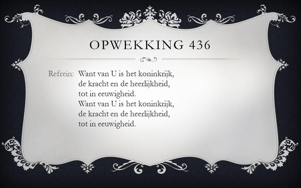 Opwekking 436 Refrein: Want van U is het koninkrijk, de kracht en de heerlijkheid, tot in eeuwigheid.