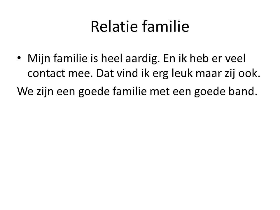 Relatie familie Mijn familie is heel aardig. En ik heb er veel contact mee. Dat vind ik erg leuk maar zij ook.