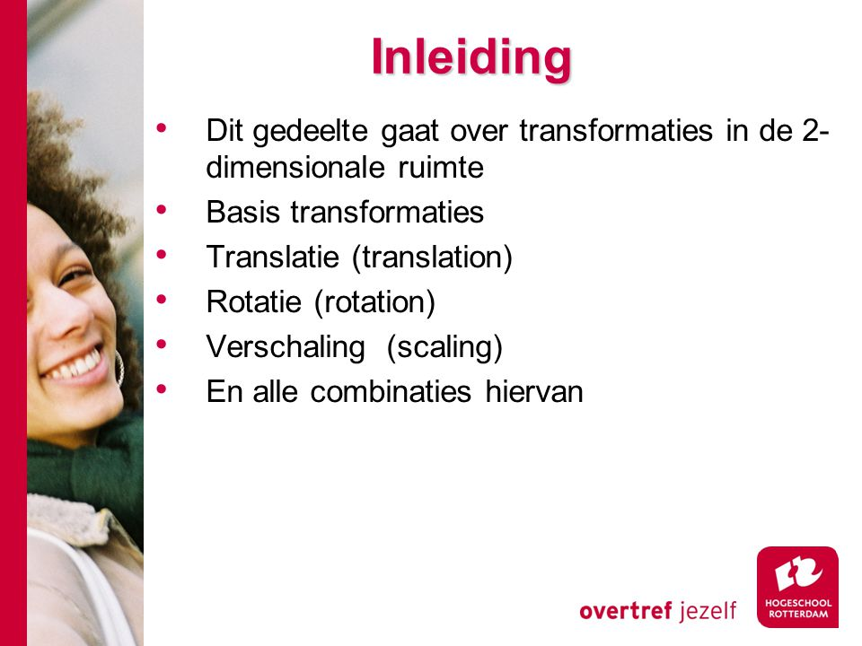 Inleiding Dit gedeelte gaat over transformaties in de 2-dimensionale ruimte. Basis transformaties.