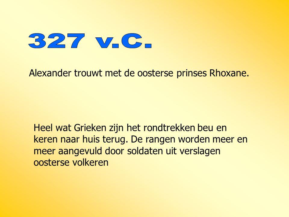 327 v.C. Alexander trouwt met de oosterse prinses Rhoxane.