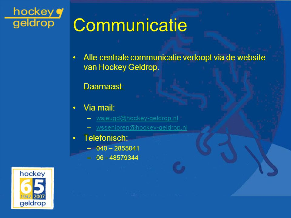 Communicatie Alle centrale communicatie verloopt via de website van Hockey Geldrop. Daarnaast: Via mail:
