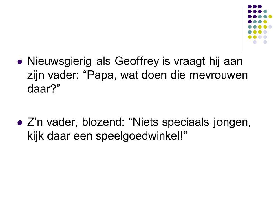 Nieuwsgierig als Geoffrey is vraagt hij aan zijn vader: Papa, wat doen die mevrouwen daar
