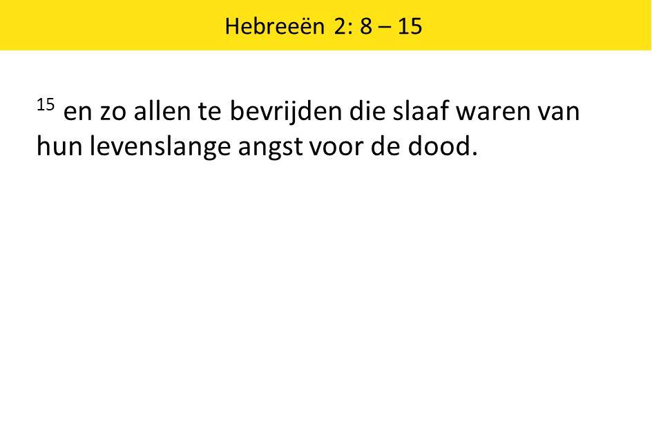 Hebreeën 2: 8 – 15 15 en zo allen te bevrijden die slaaf waren van hun levenslange angst voor de dood.