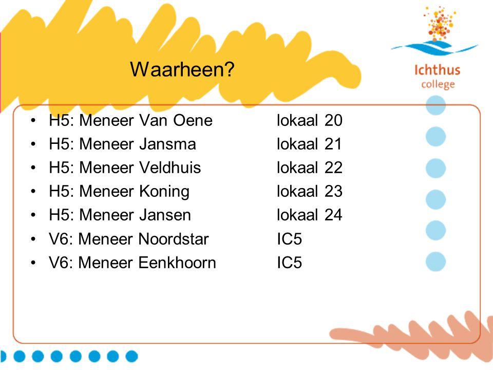 Waarheen H5: Meneer Van Oene lokaal 20 H5: Meneer Jansma lokaal 21