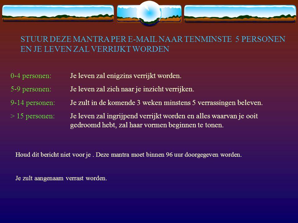 STUUR DEZE MANTRA PER E-MAIL NAAR TENMINSTE 5 PERSONEN EN JE LEVEN ZAL VERRIJKT WORDEN