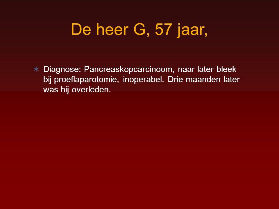 De heer G, 57 jaar, Diagnose: Pancreaskopcarcinoom, naar later bleek bij proeflaparotomie, inoperabel.