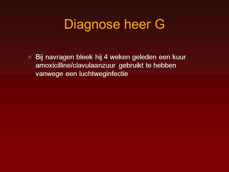 Diagnose heer G Bij navragen bleek hij 4 weken geleden een kuur amoxicilline/clavulaanzuur gebruikt te hebben vanwege een luchtweginfectie.