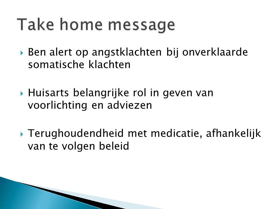 Take home message Ben alert op angstklachten bij onverklaarde somatische klachten. Huisarts belangrijke rol in geven van voorlichting en adviezen.