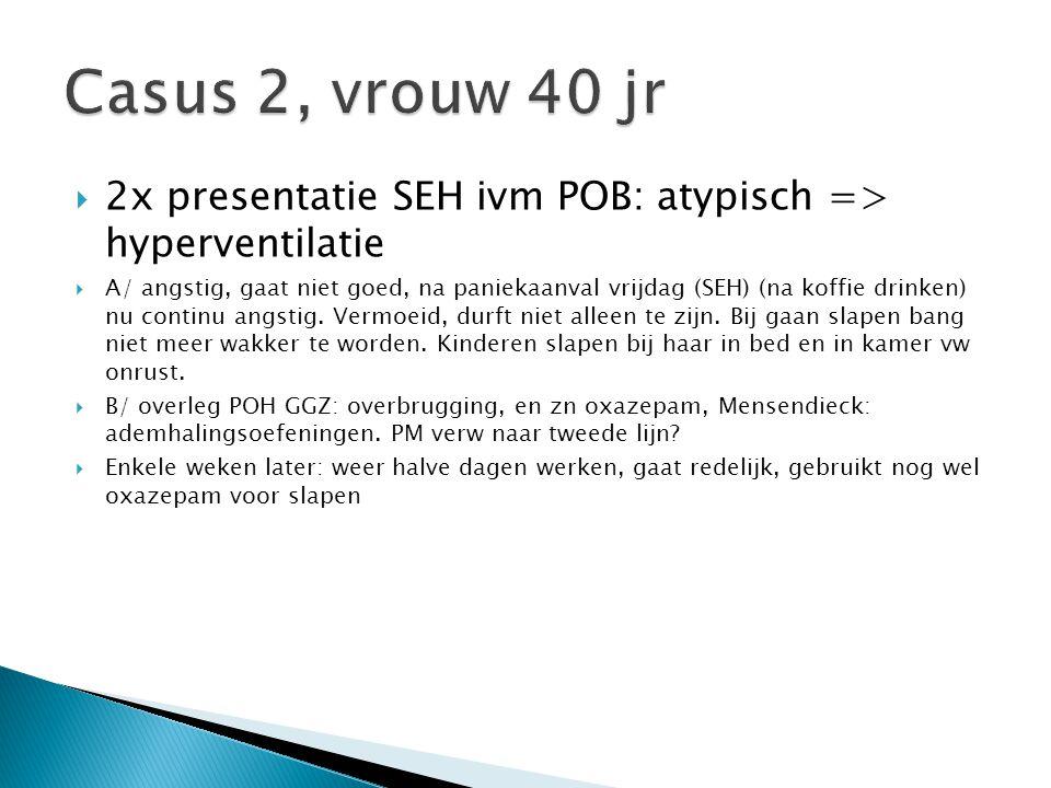Casus 2, vrouw 40 jr 2x presentatie SEH ivm POB: atypisch => hyperventilatie.