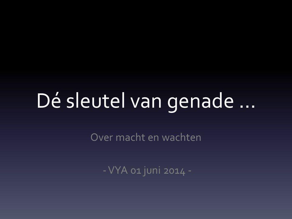 Dé sleutel van genade … Over macht en wachten - VYA 01 juni 2014 -