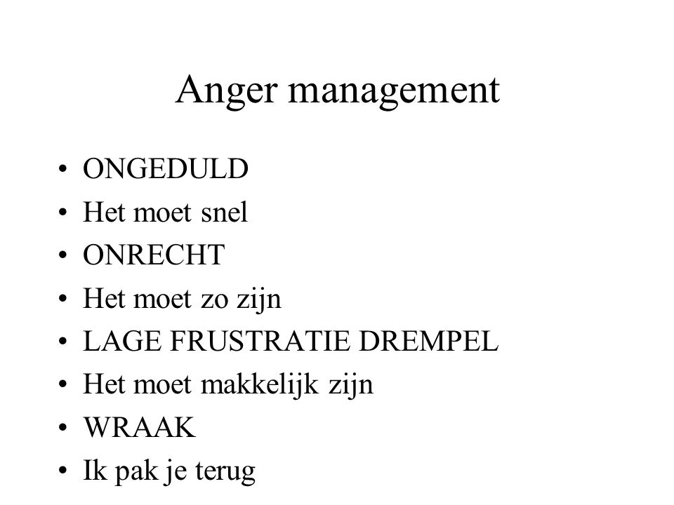 Anger management ONGEDULD Het moet snel ONRECHT Het moet zo zijn