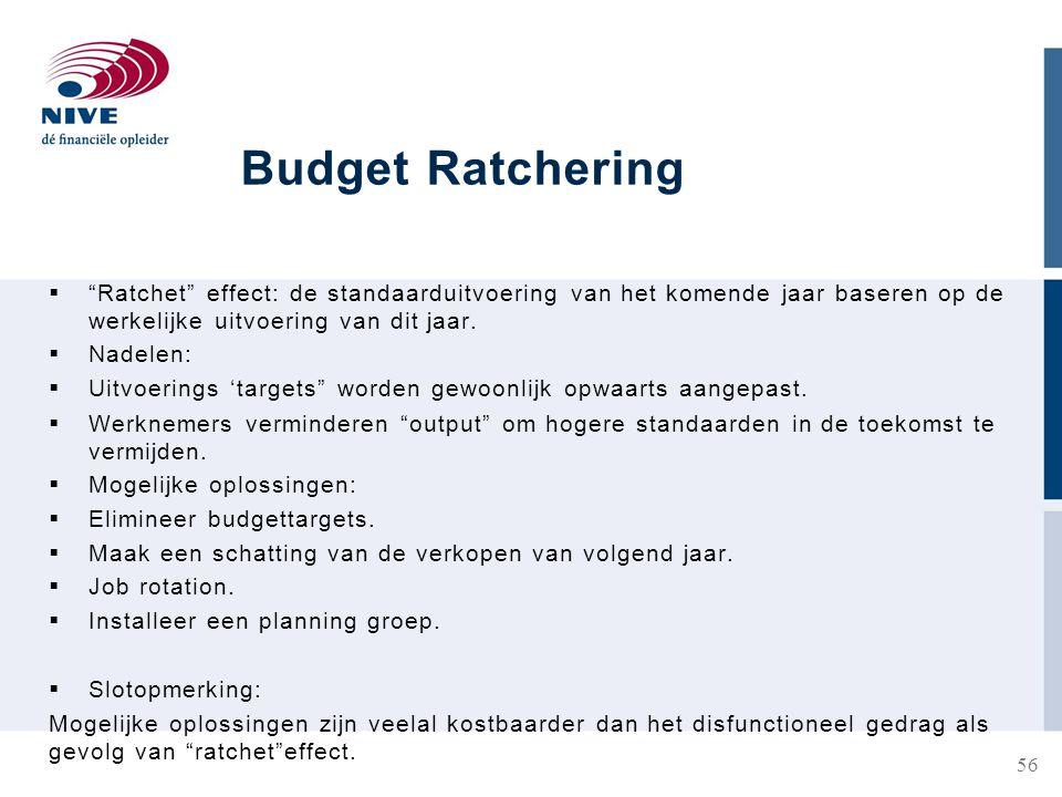 Budget Ratchering Ratchet effect: de standaarduitvoering van het komende jaar baseren op de werkelijke uitvoering van dit jaar.