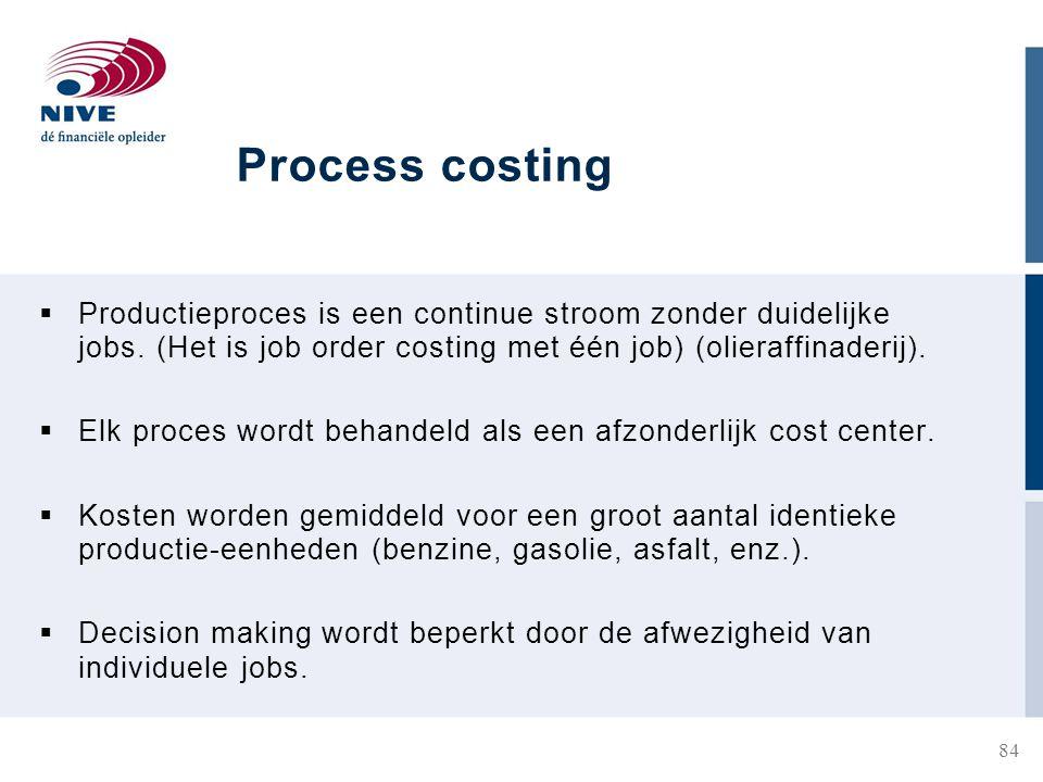 Process costing Productieproces is een continue stroom zonder duidelijke jobs. (Het is job order costing met één job) (olieraffinaderij).
