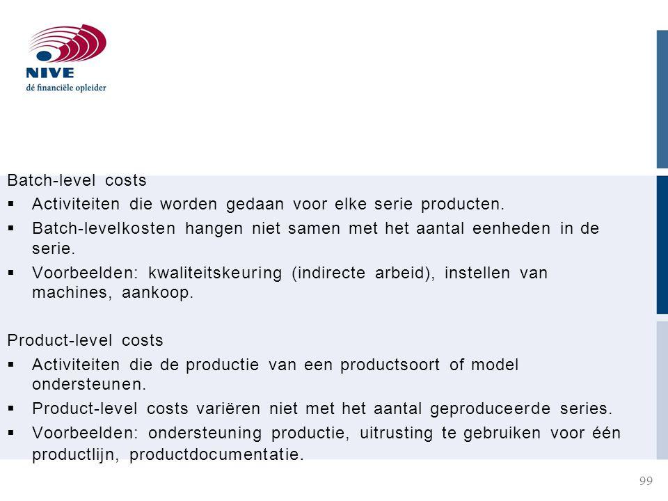 Batch-level costs Activiteiten die worden gedaan voor elke serie producten. Batch-levelkosten hangen niet samen met het aantal eenheden in de serie.