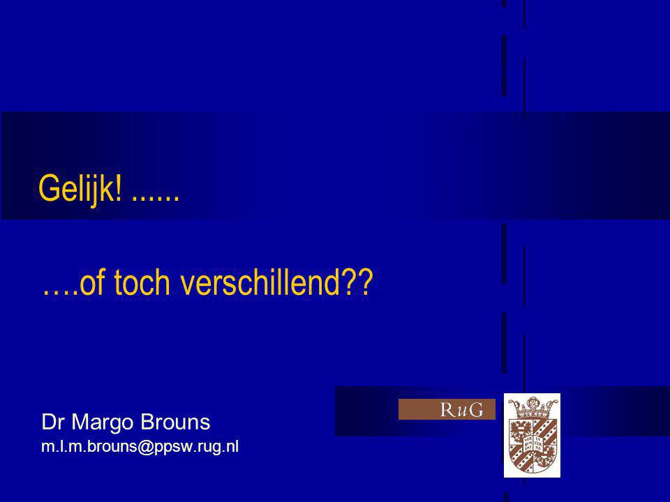 ….of toch verschillend Dr Margo Brouns m.l.m.brouns@ppsw.rug.nl