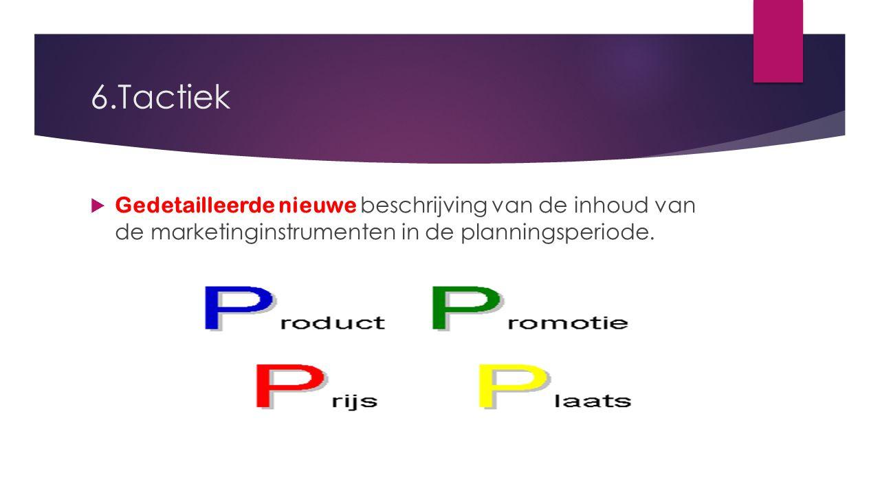 6.Tactiek Gedetailleerde nieuwe beschrijving van de inhoud van de marketinginstrumenten in de planningsperiode.