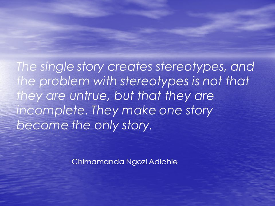 The single story creates stereotypes, and the problem with stereotypes is not that they are untrue, but that they are incomplete. They make one story become the only story.