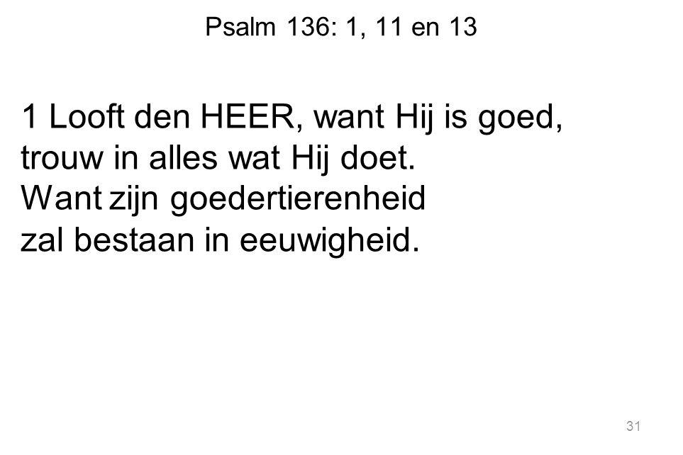 Psalm 136: 1, 11 en 13 1 Looft den HEER, want Hij is goed, trouw in alles wat Hij doet.