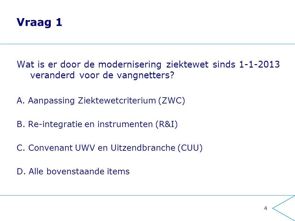 Vraag 1 Wat is er door de modernisering ziektewet sinds 1-1-2013 veranderd voor de vangnetters A. Aanpassing Ziektewetcriterium (ZWC)