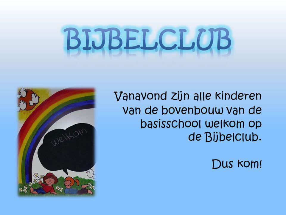 Bijbelclub Vanavond zijn alle kinderen van de bovenbouw van de basisschool welkom op de Bijbelclub.