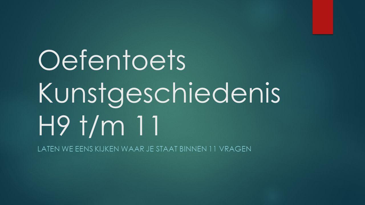 Oefentoets Kunstgeschiedenis H9 t/m 11