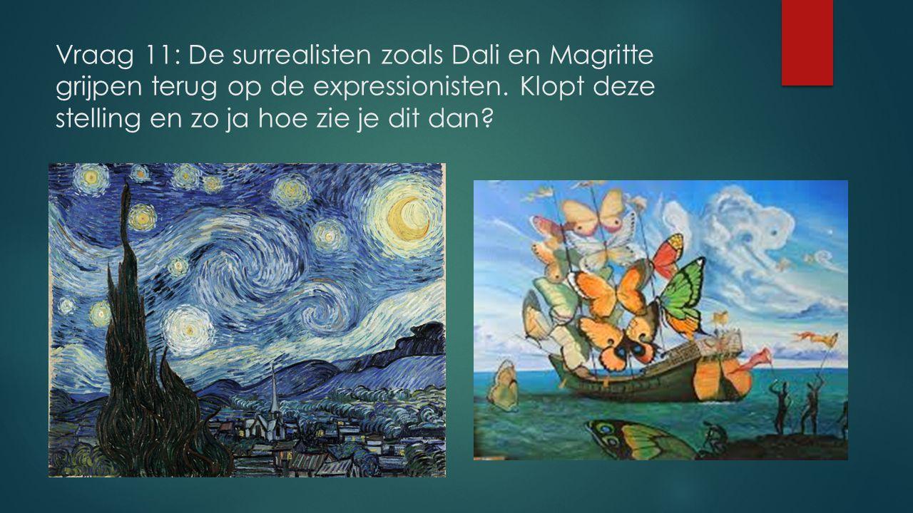 Vraag 11: De surrealisten zoals Dali en Magritte grijpen terug op de expressionisten.
