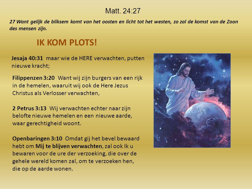 Matt. 24:27 27 Want gelijk de bliksem komt van het oosten en licht tot het westen, zo zal de komst van de Zoon des mensen zijn.