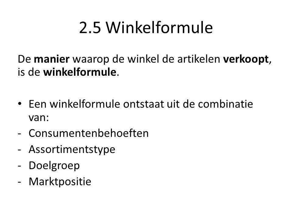 2.5 Winkelformule De manier waarop de winkel de artikelen verkoopt, is de winkelformule. Een winkelformule ontstaat uit de combinatie van: